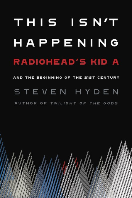 This Isn't Happening: Radiohead's <cite>Kid A</cite> and the Beginning of the 21<sup>st</sup> Century